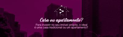 Quero investir na casa própria, e agora? Casa ou apartamento?